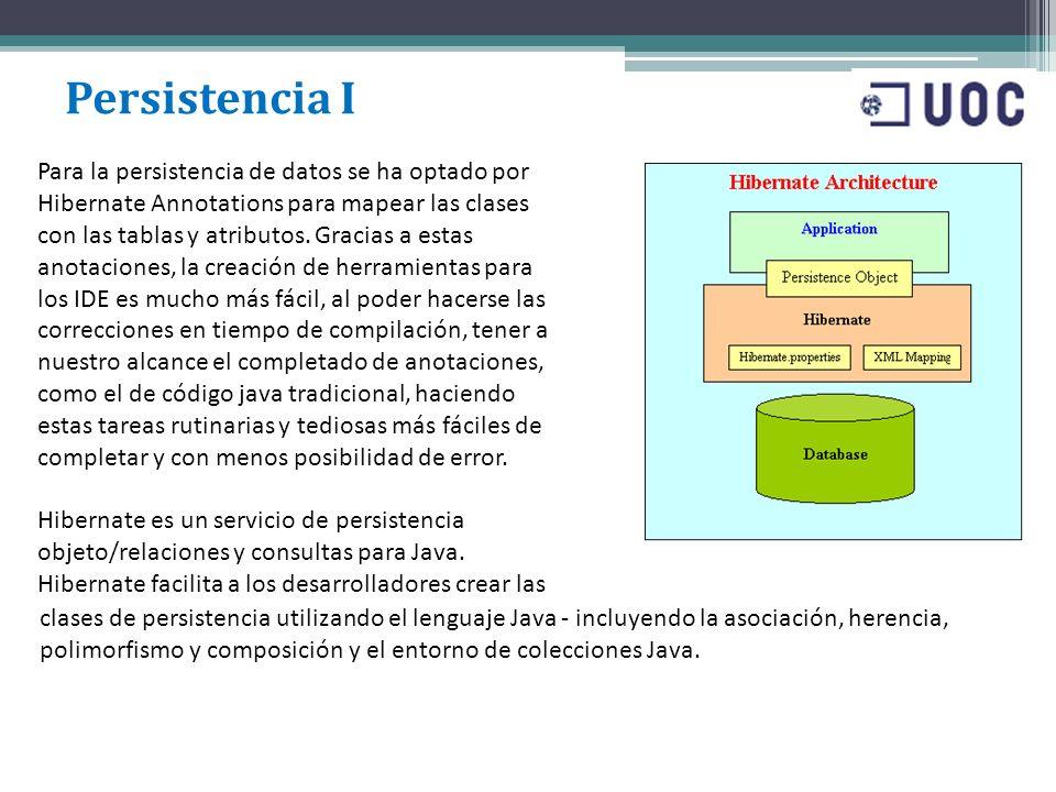 Persistencia I Para la persistencia de datos se ha optado por Hibernate Annotations para mapear las clases con las tablas y atributos. Gracias a estas