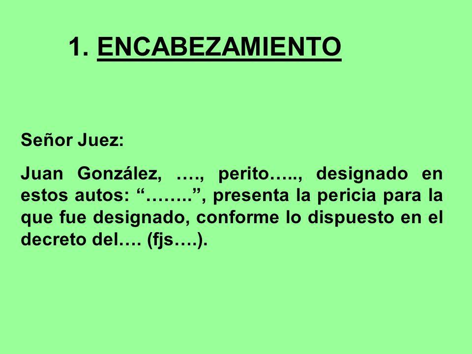 1. ENCABEZAMIENTO Señor Juez: Juan González, …., perito….., designado en estos autos: …….., presenta la pericia para la que fue designado, conforme lo