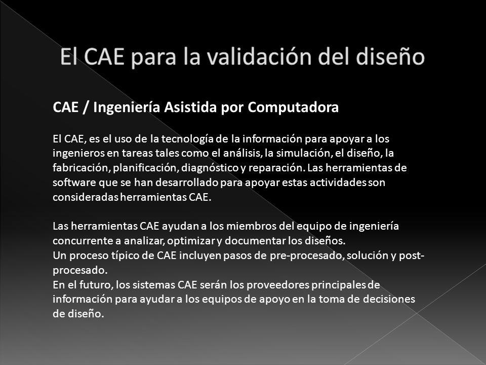 CAE / Ingeniería Asistida por Computadora El CAE, es el uso de la tecnología de la información para apoyar a los ingenieros en tareas tales como el an