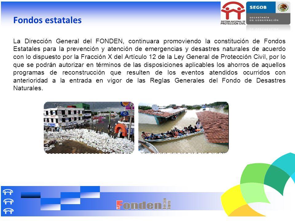 Fondos estatales La Dirección General del FONDEN, continuara promoviendo la constitución de Fondos Estatales para la prevención y atención de emergenc