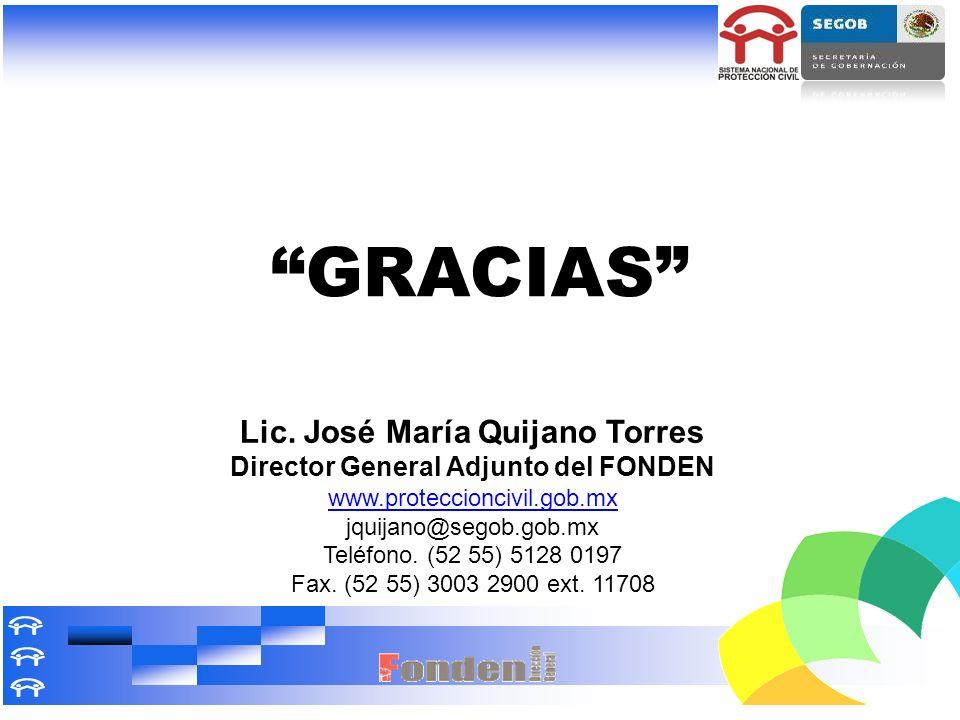 GRACIAS Lic. José María Quijano Torres Director General Adjunto del FONDEN www.proteccioncivil.gob.mx jquijano@segob.gob.mx Teléfono. (52 55) 5128 019