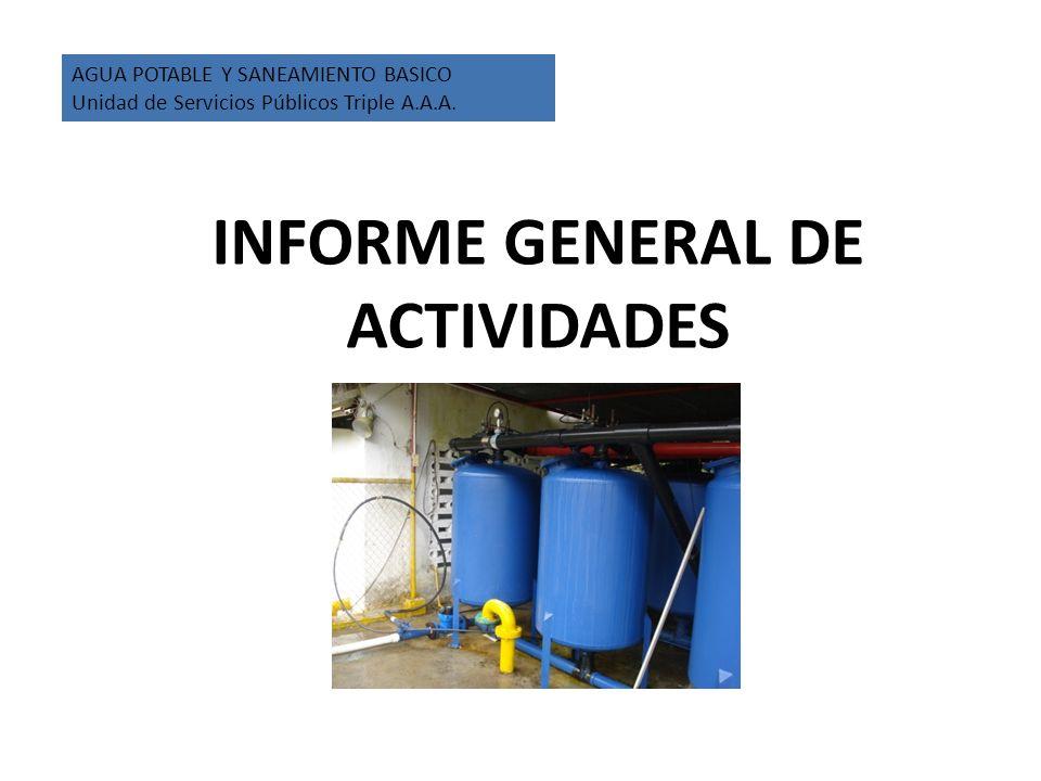 INFORME GENERAL DE ACTIVIDADES AGUA POTABLE Y SANEAMIENTO BASICO Unidad de Servicios Públicos Triple A.A.A.