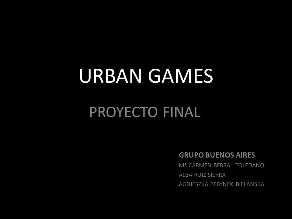 URBAN GAMES PROYECTO FINAL GRUPO BUENOS AIRES Mª CARMEN BERRAL TOLEDANO ALBA RUIZ SIERRA AGNIESZKA BEBYNEK BIELANSKA