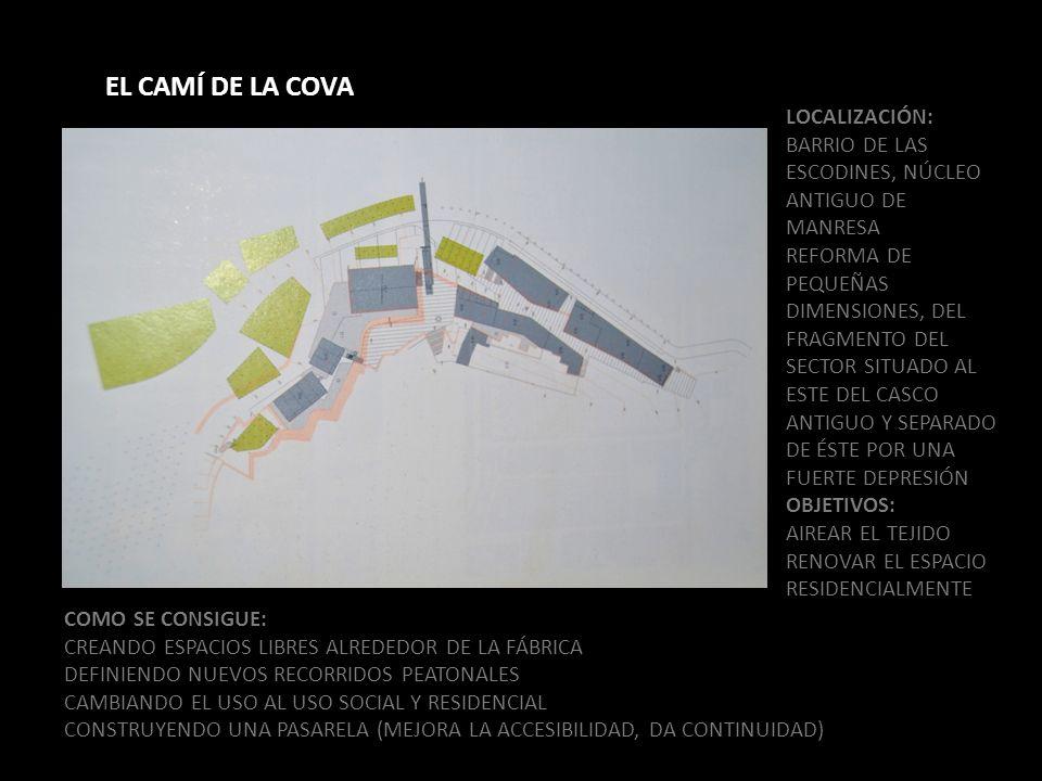 LOCALIZACIÓN: BARRIO DE LAS ESCODINES, NÚCLEO ANTIGUO DE MANRESA REFORMA DE PEQUEÑAS DIMENSIONES, DEL FRAGMENTO DEL SECTOR SITUADO AL ESTE DEL CASCO ANTIGUO Y SEPARADO DE ÉSTE POR UNA FUERTE DEPRESIÓN OBJETIVOS: AIREAR EL TEJIDO RENOVAR EL ESPACIO RESIDENCIALMENTE EL CAMÍ DE LA COVA COMO SE CONSIGUE: CREANDO ESPACIOS LIBRES ALREDEDOR DE LA FÁBRICA DEFINIENDO NUEVOS RECORRIDOS PEATONALES CAMBIANDO EL USO AL USO SOCIAL Y RESIDENCIAL CONSTRUYENDO UNA PASARELA (MEJORA LA ACCESIBILIDAD, DA CONTINUIDAD)