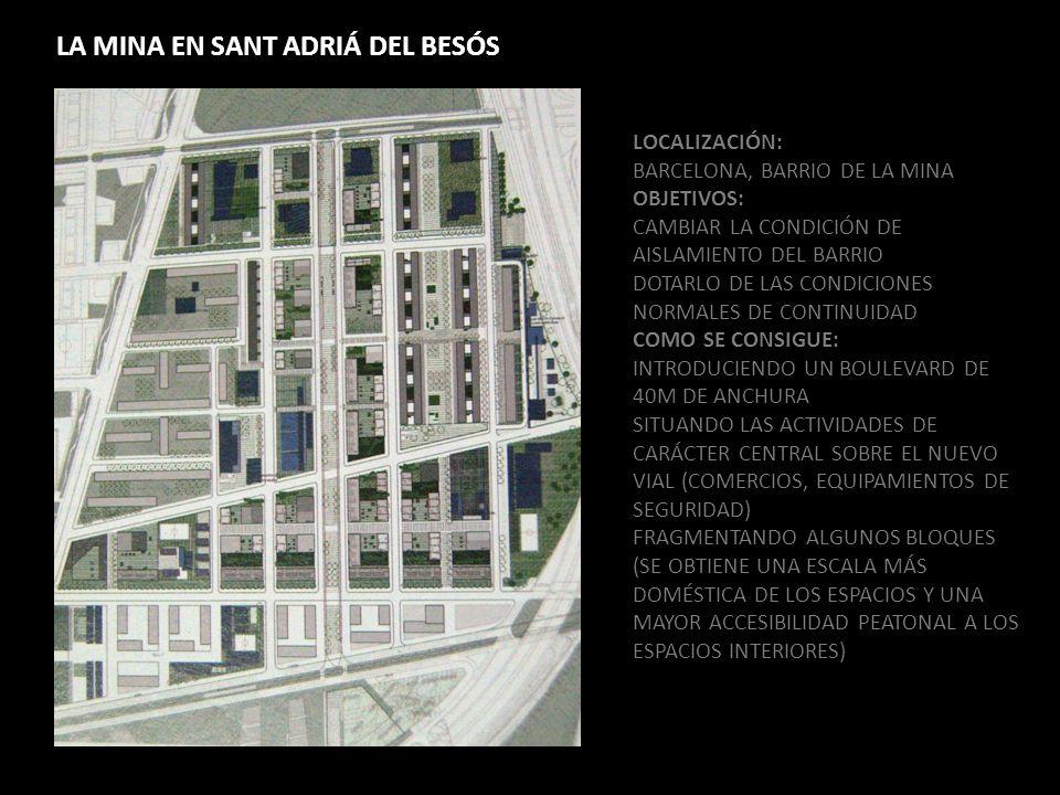 LA MINA EN SANT ADRIÁ DEL BESÓS LOCALIZACIÓN: BARCELONA, BARRIO DE LA MINA OBJETIVOS: CAMBIAR LA CONDICIÓN DE AISLAMIENTO DEL BARRIO DOTARLO DE LAS CONDICIONES NORMALES DE CONTINUIDAD COMO SE CONSIGUE: INTRODUCIENDO UN BOULEVARD DE 40M DE ANCHURA SITUANDO LAS ACTIVIDADES DE CARÁCTER CENTRAL SOBRE EL NUEVO VIAL (COMERCIOS, EQUIPAMIENTOS DE SEGURIDAD) FRAGMENTANDO ALGUNOS BLOQUES (SE OBTIENE UNA ESCALA MÁS DOMÉSTICA DE LOS ESPACIOS Y UNA MAYOR ACCESIBILIDAD PEATONAL A LOS ESPACIOS INTERIORES)