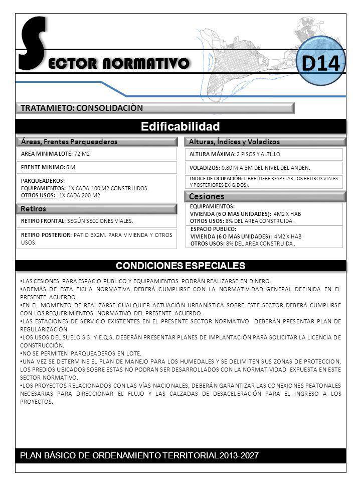 S ECTOR NORMATIVO Edificabilidad CONDICIONES ESPECIALES D14 TRATAMIETO: CONSOLIDACIÒN Retiros Alturas, Índices y VoladizosÁreas, Frentes Parqueaderos