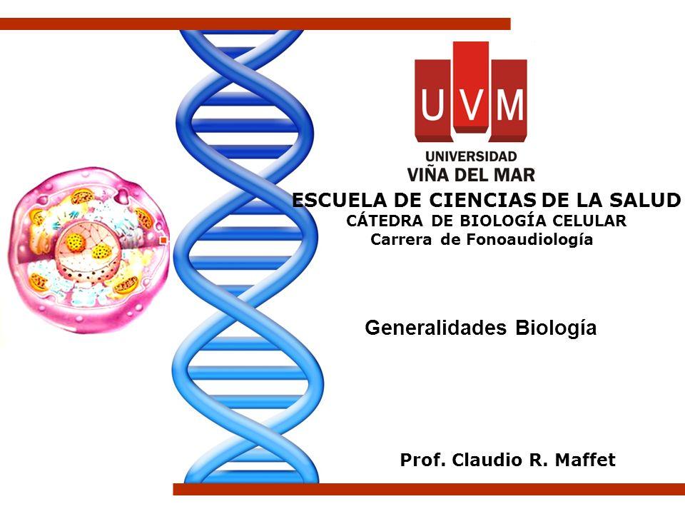 Generalidades Biología Prof. Claudio R. Maffet ESCUELA DE CIENCIAS DE LA SALUD CÁTEDRA DE BIOLOGÍA CELULAR Carrera de Fonoaudiología