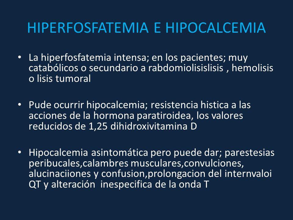 HIPERFOSFATEMIA E HIPOCALCEMIA La hiperfosfatemia intensa; en los pacientes; muy catabólicos o secundario a rabdomiolisislisis, hemolisis o lisis tumo