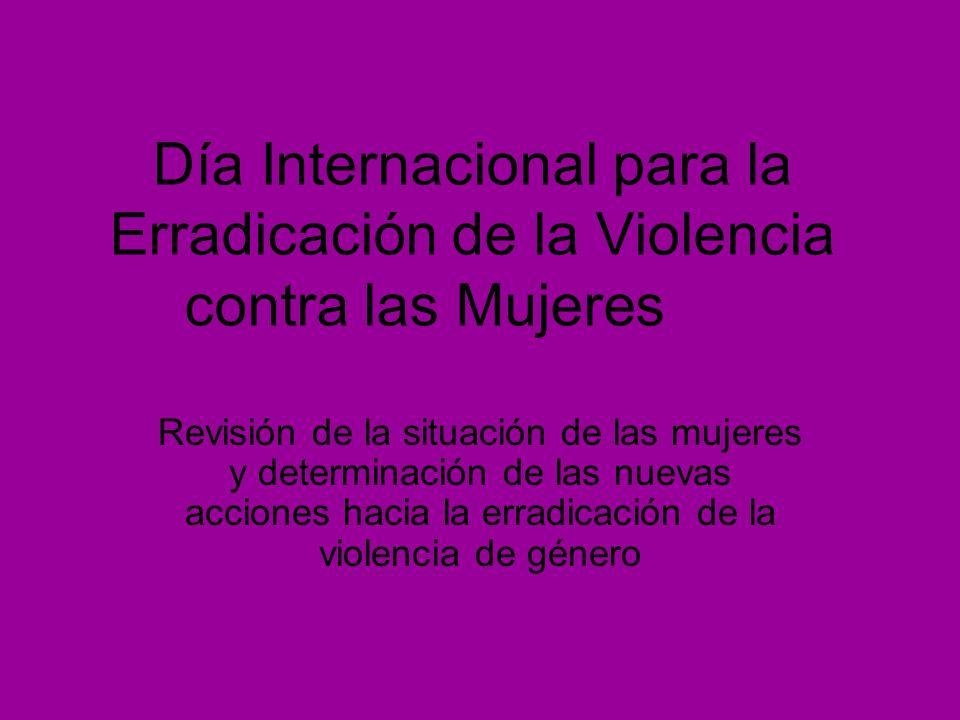 Día Internacional para la Erradicación de la Violencia contra las Mujeres Revisión de la situación de las mujeres y determinación de las nuevas accion