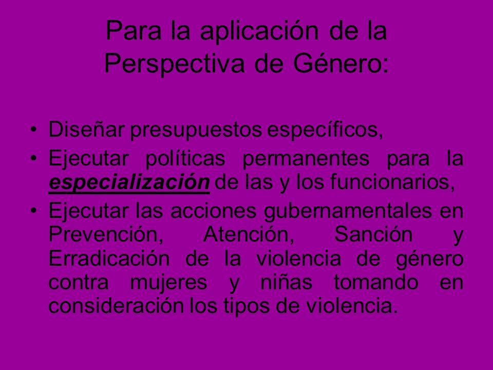 Para la aplicación de la Perspectiva de Género: Diseñar presupuestos específicos, Ejecutar políticas permanentes para la especialización de las y los