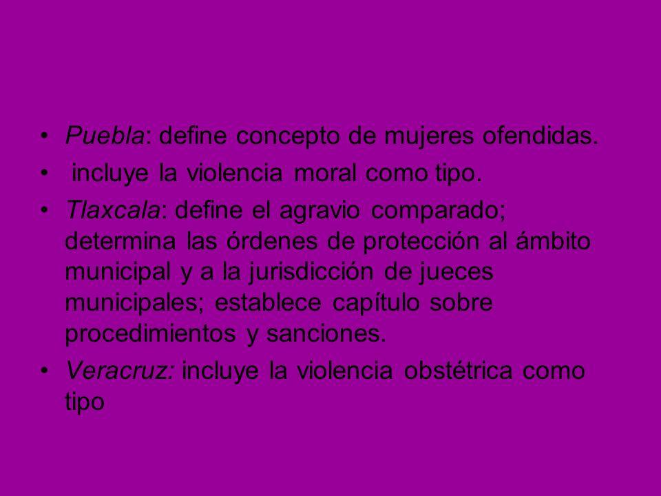 Puebla: define concepto de mujeres ofendidas. incluye la violencia moral como tipo. Tlaxcala: define el agravio comparado; determina las órdenes de pr