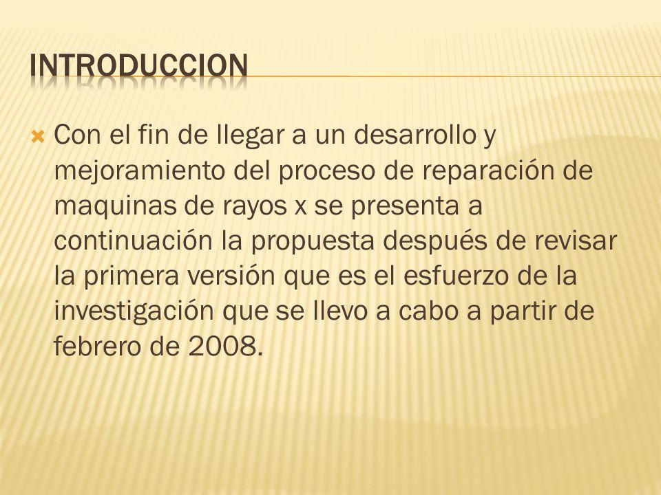 Con el fin de llegar a un desarrollo y mejoramiento del proceso de reparación de maquinas de rayos x se presenta a continuación la propuesta después de revisar la primera versión que es el esfuerzo de la investigación que se llevo a cabo a partir de febrero de 2008.