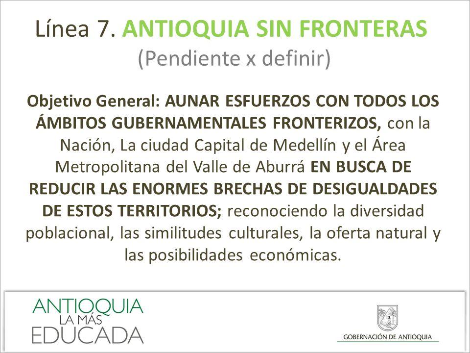 Línea 7. ANTIOQUIA SIN FRONTERAS (Pendiente x definir) Objetivo General: AUNAR ESFUERZOS CON TODOS LOS ÁMBITOS GUBERNAMENTALES FRONTERIZOS, con la Nac