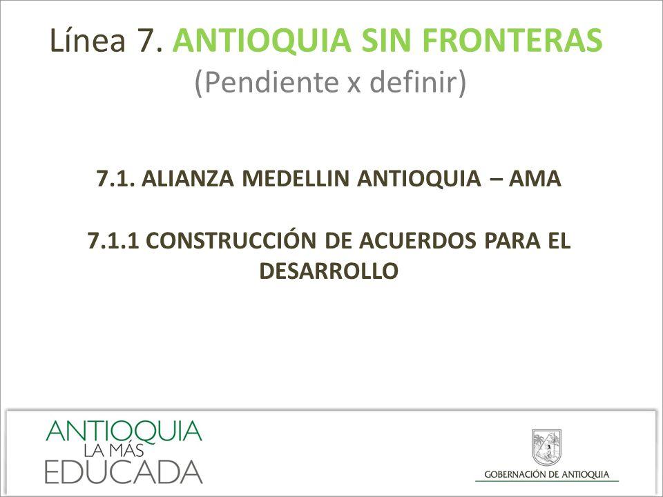 Línea 7. ANTIOQUIA SIN FRONTERAS (Pendiente x definir) 7.1. ALIANZA MEDELLIN ANTIOQUIA – AMA 7.1.1 CONSTRUCCIÓN DE ACUERDOS PARA EL DESARROLLO