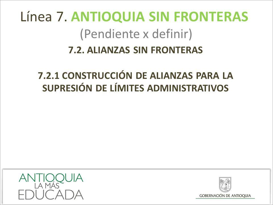 Línea 7. ANTIOQUIA SIN FRONTERAS (Pendiente x definir) 7.2. ALIANZAS SIN FRONTERAS 7.2.1 CONSTRUCCIÓN DE ALIANZAS PARA LA SUPRESIÓN DE LÍMITES ADMINIS