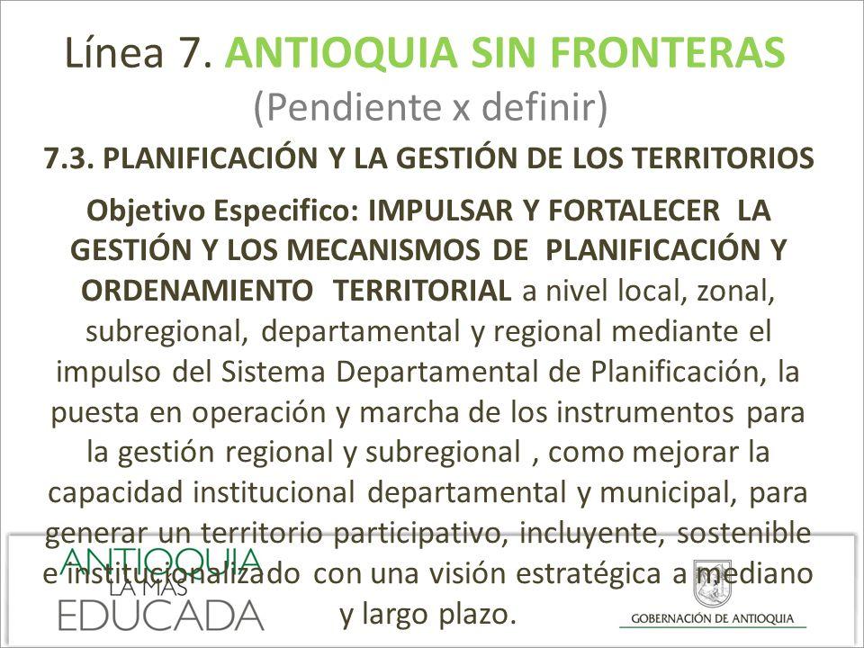 Línea 7. ANTIOQUIA SIN FRONTERAS (Pendiente x definir) 7.3. PLANIFICACIÓN Y LA GESTIÓN DE LOS TERRITORIOS Objetivo Especifico: IMPULSAR Y FORTALECER L