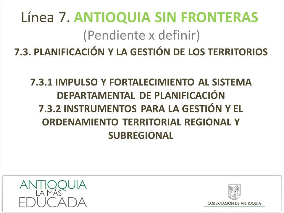 Línea 7. ANTIOQUIA SIN FRONTERAS (Pendiente x definir) 7.3. PLANIFICACIÓN Y LA GESTIÓN DE LOS TERRITORIOS 7.3.1 IMPULSO Y FORTALECIMIENTO AL SISTEMA D