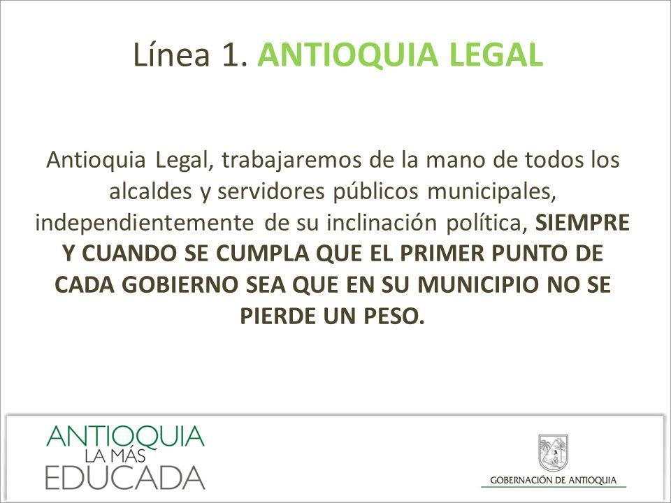 Línea 1. ANTIOQUIA LEGAL Antioquia Legal, trabajaremos de la mano de todos los alcaldes y servidores públicos municipales, independientemente de su in