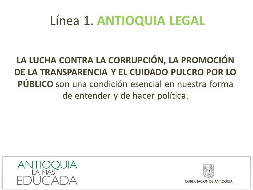 Línea 1. ANTIOQUIA LEGAL LA LUCHA CONTRA LA CORRUPCIÓN, LA PROMOCIÓN DE LA TRANSPARENCIA Y EL CUIDADO PULCRO POR LO PÚBLICO son una condición esencial