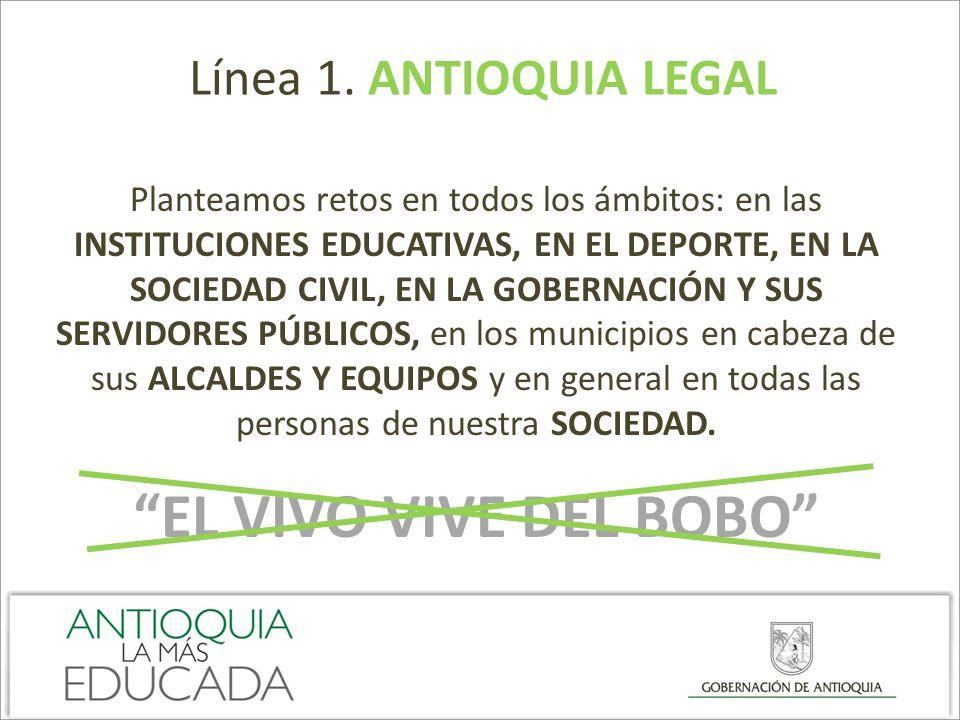 Línea 1. ANTIOQUIA LEGAL Planteamos retos en todos los ámbitos: en las INSTITUCIONES EDUCATIVAS, EN EL DEPORTE, EN LA SOCIEDAD CIVIL, EN LA GOBERNACIÓ