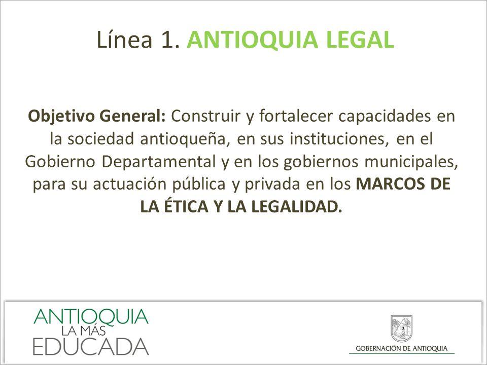 Línea 1. ANTIOQUIA LEGAL Objetivo General: Construir y fortalecer capacidades en la sociedad antioqueña, en sus instituciones, en el Gobierno Departam