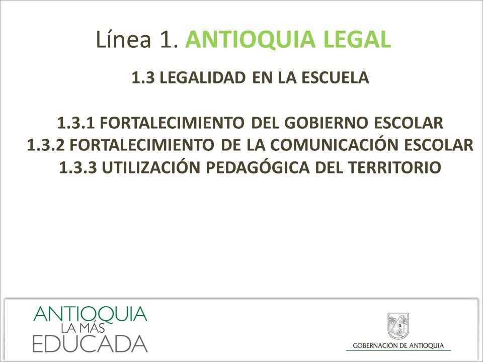 Línea 1. ANTIOQUIA LEGAL 1.3 LEGALIDAD EN LA ESCUELA 1.3.1 FORTALECIMIENTO DEL GOBIERNO ESCOLAR 1.3.2 FORTALECIMIENTO DE LA COMUNICACIÓN ESCOLAR 1.3.3