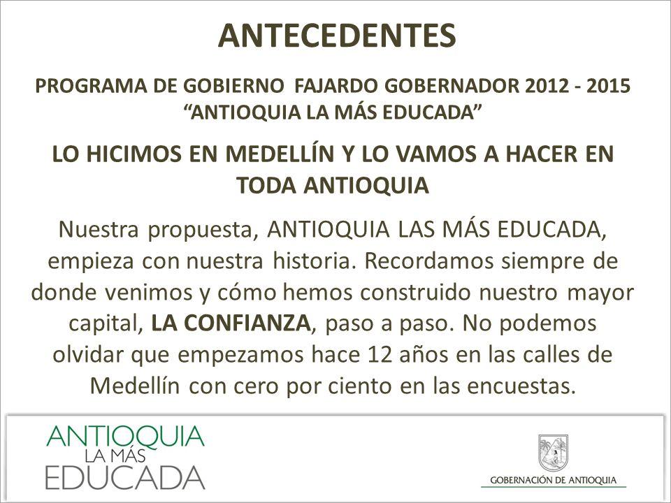 ANTECEDENTES PROGRAMA DE GOBIERNO FAJARDO GOBERNADOR 2012 - 2015 ANTIOQUIA LA MÁS EDUCADA LO HICIMOS EN MEDELLÍN Y LO VAMOS A HACER EN TODA ANTIOQUIA