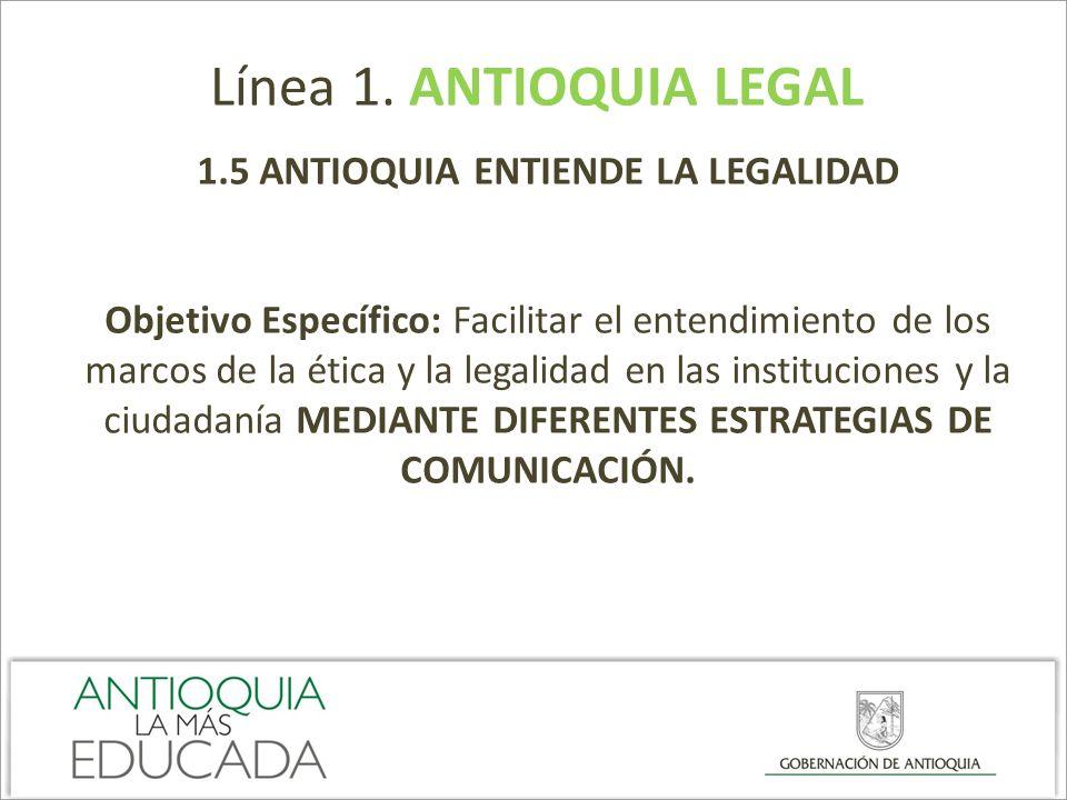 Línea 1. ANTIOQUIA LEGAL 1.5 ANTIOQUIA ENTIENDE LA LEGALIDAD Objetivo Específico: Facilitar el entendimiento de los marcos de la ética y la legalidad