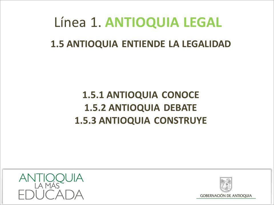 Línea 1. ANTIOQUIA LEGAL 1.5 ANTIOQUIA ENTIENDE LA LEGALIDAD 1.5.1 ANTIOQUIA CONOCE 1.5.2 ANTIOQUIA DEBATE 1.5.3 ANTIOQUIA CONSTRUYE