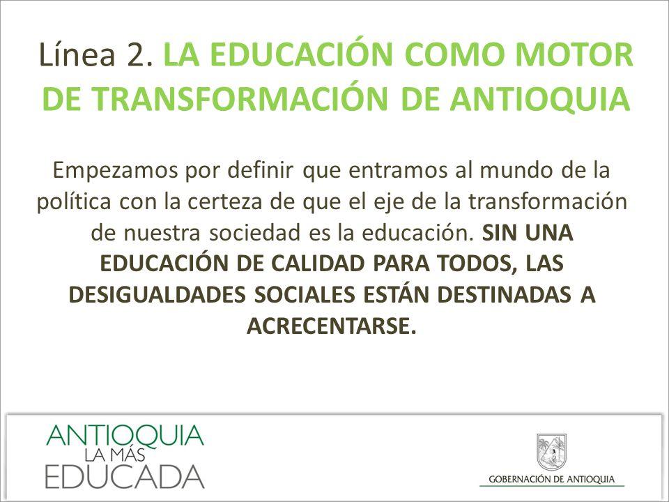 Línea 2. LA EDUCACIÓN COMO MOTOR DE TRANSFORMACIÓN DE ANTIOQUIA Empezamos por definir que entramos al mundo de la política con la certeza de que el ej