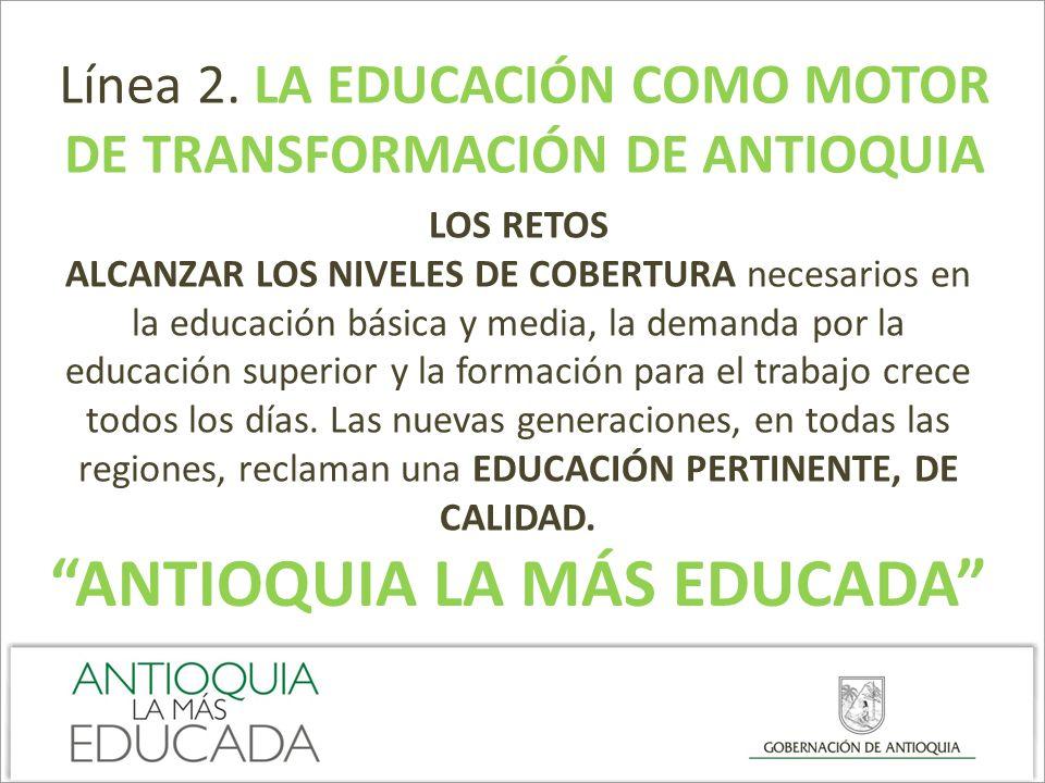 Línea 2. LA EDUCACIÓN COMO MOTOR DE TRANSFORMACIÓN DE ANTIOQUIA LOS RETOS ALCANZAR LOS NIVELES DE COBERTURA necesarios en la educación básica y media,