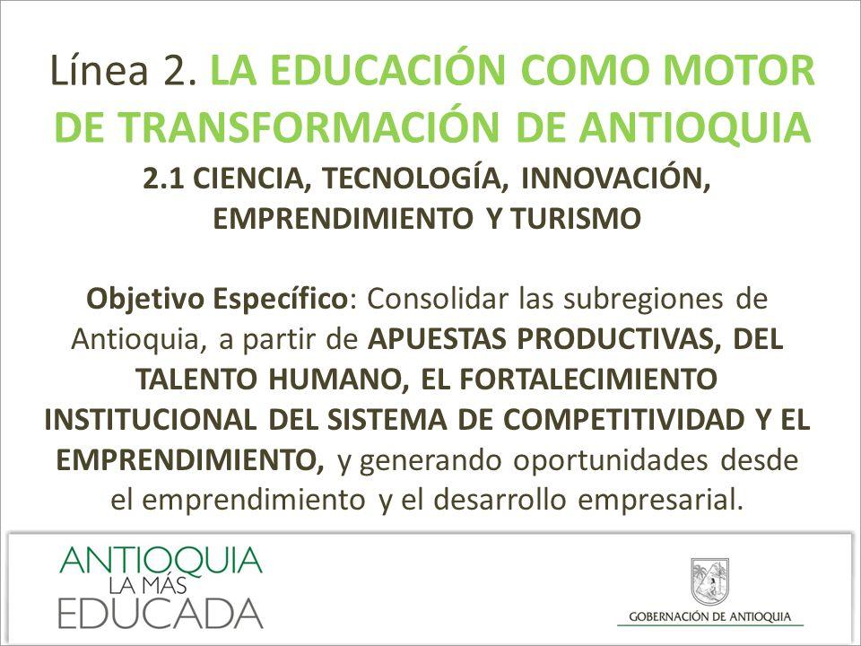 Línea 2. LA EDUCACIÓN COMO MOTOR DE TRANSFORMACIÓN DE ANTIOQUIA 2.1 CIENCIA, TECNOLOGÍA, INNOVACIÓN, EMPRENDIMIENTO Y TURISMO Objetivo Específico: Con