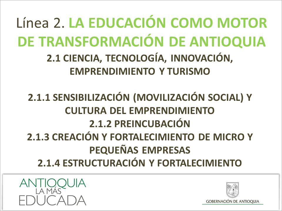 Línea 2. LA EDUCACIÓN COMO MOTOR DE TRANSFORMACIÓN DE ANTIOQUIA 2.1 CIENCIA, TECNOLOGÍA, INNOVACIÓN, EMPRENDIMIENTO Y TURISMO 2.1.1 SENSIBILIZACIÓN (M