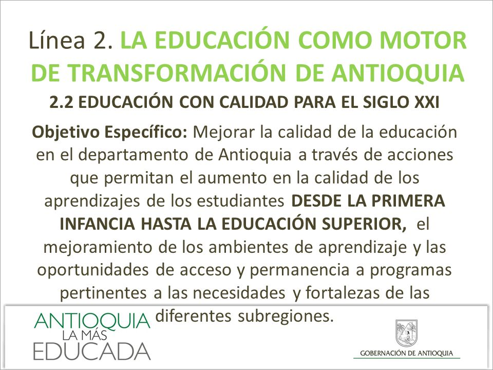 Línea 2. LA EDUCACIÓN COMO MOTOR DE TRANSFORMACIÓN DE ANTIOQUIA 2.2 EDUCACIÓN CON CALIDAD PARA EL SIGLO XXI Objetivo Específico: Mejorar la calidad de