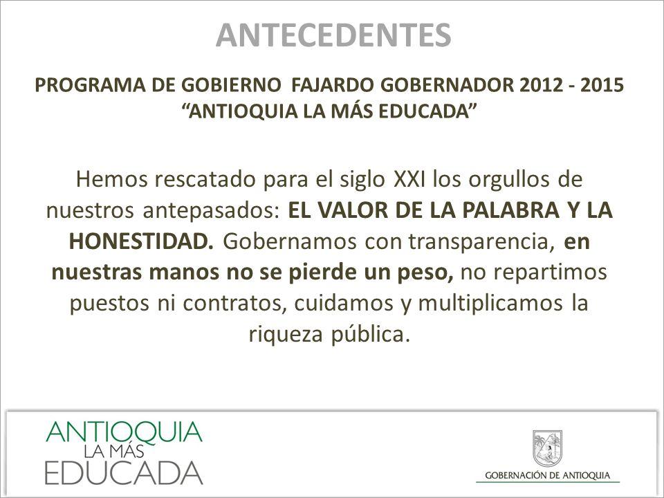 ANTECEDENTES PROGRAMA DE GOBIERNO FAJARDO GOBERNADOR 2012 - 2015 ANTIOQUIA LA MÁS EDUCADA Hemos rescatado para el siglo XXI los orgullos de nuestros a