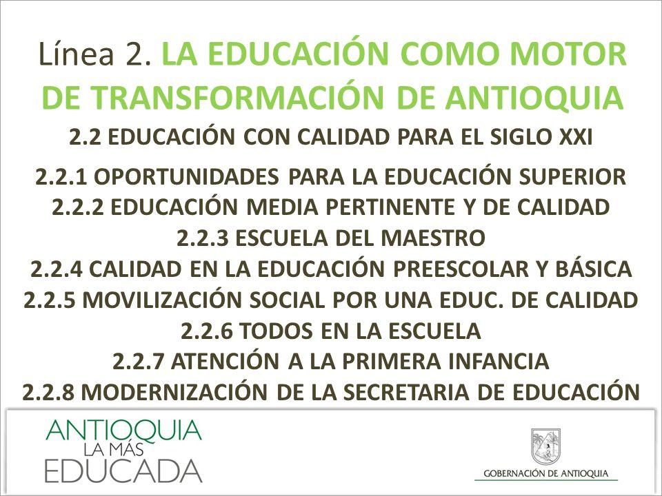Línea 2. LA EDUCACIÓN COMO MOTOR DE TRANSFORMACIÓN DE ANTIOQUIA 2.2 EDUCACIÓN CON CALIDAD PARA EL SIGLO XXI 2.2.1 OPORTUNIDADES PARA LA EDUCACIÓN SUPE