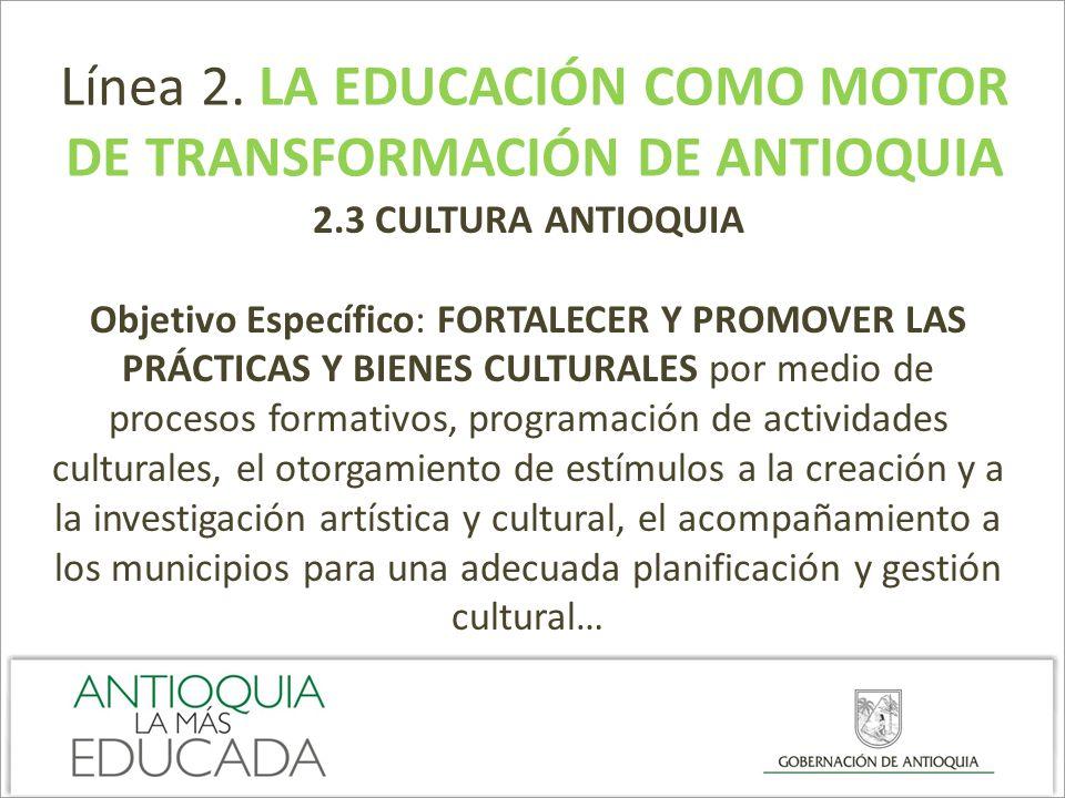 Línea 2. LA EDUCACIÓN COMO MOTOR DE TRANSFORMACIÓN DE ANTIOQUIA 2.3 CULTURA ANTIOQUIA Objetivo Específico: FORTALECER Y PROMOVER LAS PRÁCTICAS Y BIENE