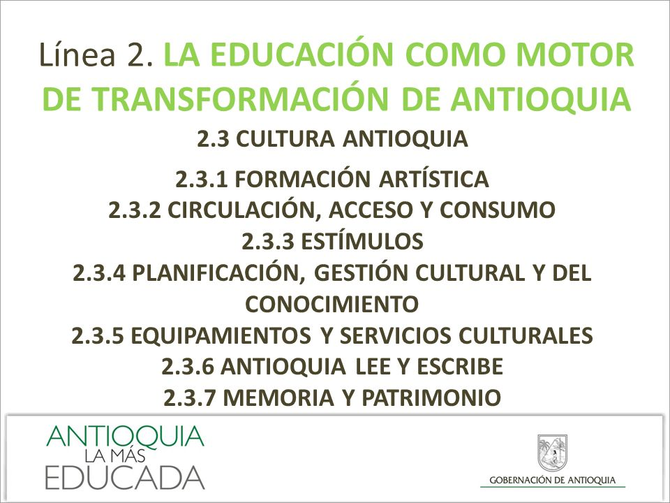 Línea 2. LA EDUCACIÓN COMO MOTOR DE TRANSFORMACIÓN DE ANTIOQUIA 2.3 CULTURA ANTIOQUIA 2.3.1 FORMACIÓN ARTÍSTICA 2.3.2 CIRCULACIÓN, ACCESO Y CONSUMO 2.