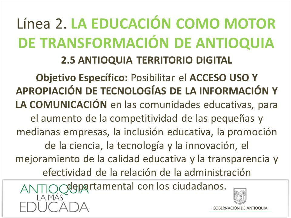 Línea 2. LA EDUCACIÓN COMO MOTOR DE TRANSFORMACIÓN DE ANTIOQUIA 2.5 ANTIOQUIA TERRITORIO DIGITAL Objetivo Específico: Posibilitar el ACCESO USO Y APRO