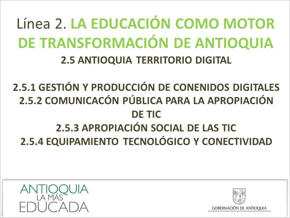 Línea 2. LA EDUCACIÓN COMO MOTOR DE TRANSFORMACIÓN DE ANTIOQUIA 2.5 ANTIOQUIA TERRITORIO DIGITAL 2.5.1 GESTIÓN Y PRODUCCIÓN DE CONENIDOS DIGITALES 2.5