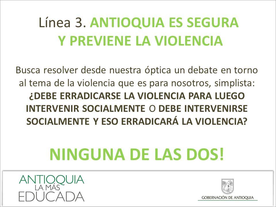 Línea 3. ANTIOQUIA ES SEGURA Y PREVIENE LA VIOLENCIA Busca resolver desde nuestra óptica un debate en torno al tema de la violencia que es para nosotr