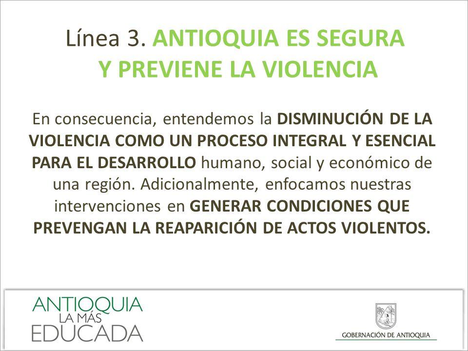 Línea 3. ANTIOQUIA ES SEGURA Y PREVIENE LA VIOLENCIA En consecuencia, entendemos la DISMINUCIÓN DE LA VIOLENCIA COMO UN PROCESO INTEGRAL Y ESENCIAL PA