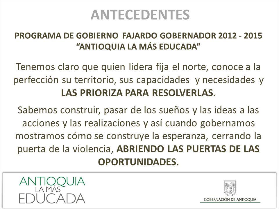 ANTECEDENTES PROGRAMA DE GOBIERNO FAJARDO GOBERNADOR 2012 - 2015 ANTIOQUIA LA MÁS EDUCADA Tenemos claro que quien lidera fija el norte, conoce a la pe