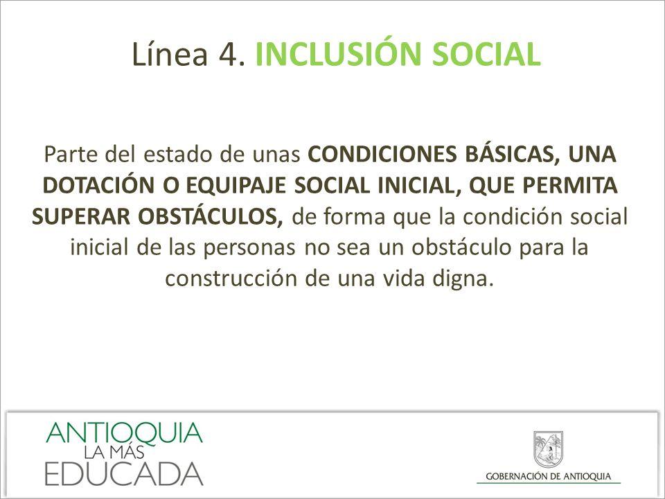 Línea 4. INCLUSIÓN SOCIAL Parte del estado de unas CONDICIONES BÁSICAS, UNA DOTACIÓN O EQUIPAJE SOCIAL INICIAL, QUE PERMITA SUPERAR OBSTÁCULOS, de for