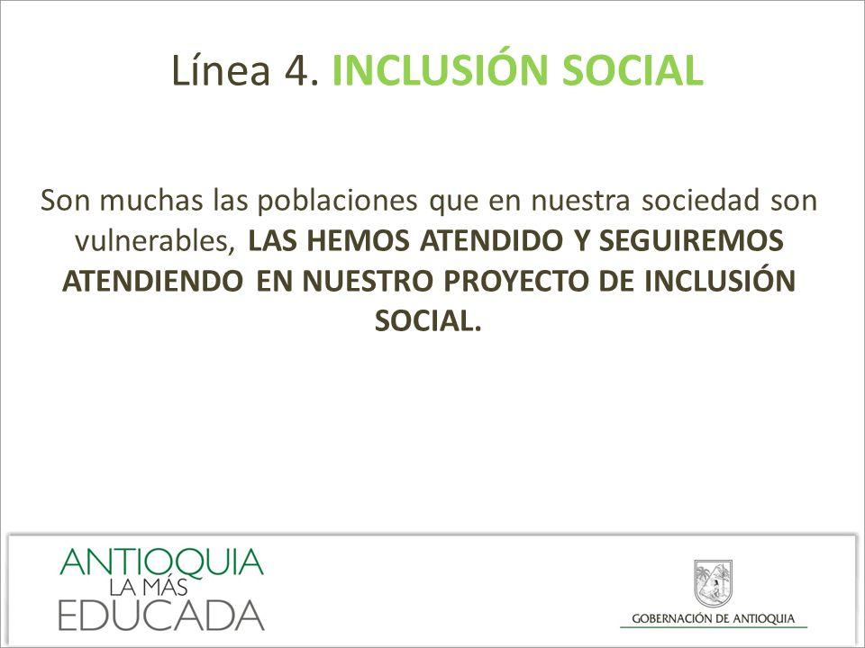 Línea 4. INCLUSIÓN SOCIAL Son muchas las poblaciones que en nuestra sociedad son vulnerables, LAS HEMOS ATENDIDO Y SEGUIREMOS ATENDIENDO EN NUESTRO PR