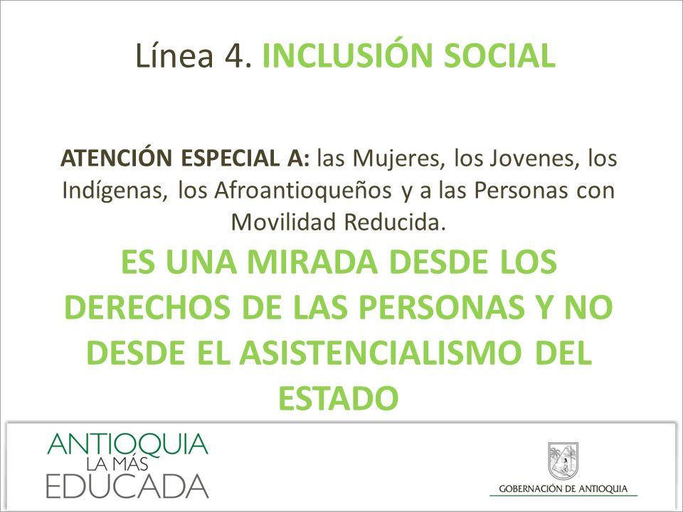 Línea 4. INCLUSIÓN SOCIAL ATENCIÓN ESPECIAL A: las Mujeres, los Jovenes, los Indígenas, los Afroantioqueños y a las Personas con Movilidad Reducida. E