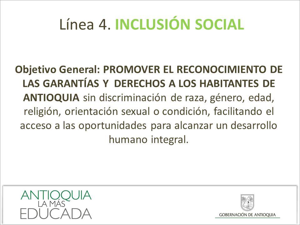 Línea 4. INCLUSIÓN SOCIAL Objetivo General: PROMOVER EL RECONOCIMIENTO DE LAS GARANTÍAS Y DERECHOS A LOS HABITANTES DE ANTIOQUIA sin discriminación de