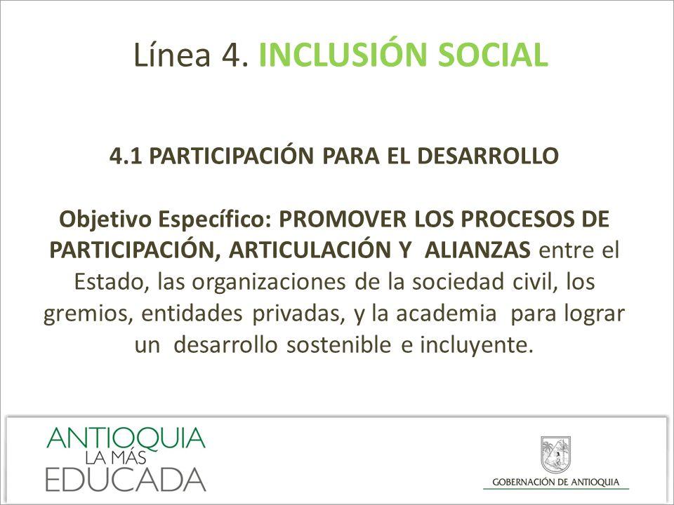 Línea 4. INCLUSIÓN SOCIAL 4.1 PARTICIPACIÓN PARA EL DESARROLLO Objetivo Específico: PROMOVER LOS PROCESOS DE PARTICIPACIÓN, ARTICULACIÓN Y ALIANZAS en