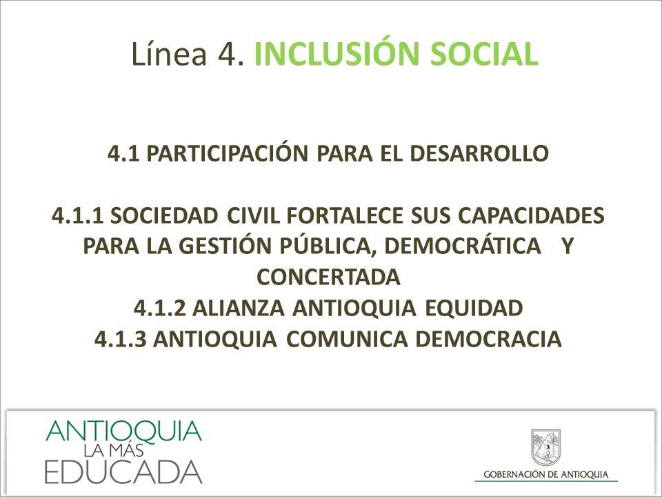 Línea 4. INCLUSIÓN SOCIAL 4.1 PARTICIPACIÓN PARA EL DESARROLLO 4.1.1 SOCIEDAD CIVIL FORTALECE SUS CAPACIDADES PARA LA GESTIÓN PÚBLICA, DEMOCRÁTICA Y C