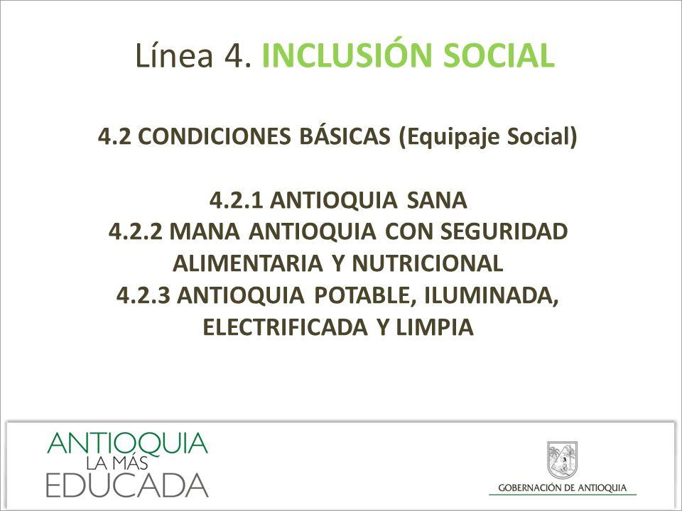 Línea 4. INCLUSIÓN SOCIAL 4.2 CONDICIONES BÁSICAS (Equipaje Social) 4.2.1 ANTIOQUIA SANA 4.2.2 MANA ANTIOQUIA CON SEGURIDAD ALIMENTARIA Y NUTRICIONAL